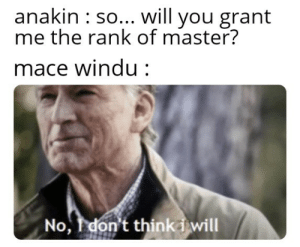 Outrageous: anakin : so... will you grant  me the rank of master?  mace Windu:  No, Idon't thinki will Outrageous
