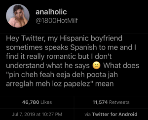 "Ya'll getting married soon hun!: analholic  @1800HotMilf  Hey Twitter, my Hispanic boyfriend  sometimes speaks Spanish to me and I  find it really romantic but I don't  understand what he says  ""pin cheh feah eeja deh poota jah  arreglah meh loz papelez"" mean  What does  11,574 Retweets  46,780 Likes  via Twitter for Android  Jul 7, 2019 at 10:27 PM Ya'll getting married soon hun!"