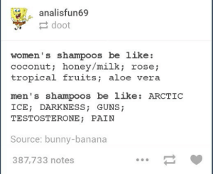 Be Like, Guns, and Summer: analisfun69  doot  women' s shampoos be like:  coconut; honey/milk; rosej  tropical fruits; aloe vera  men's shampoos be like: ARCTIC  ICE DARKNESS; GUNS;  TESTOSTERONE; PAIN  Source: bunny-banana  387,733 notes Also available: Summer Day and WOLF BEAR DEATH HAMMER