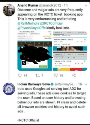 "Indians : ""We beat PewDiePie"" Also Indians :: Anand Kumar@anandk2012 1h  Obscene and vulgar ads are very frequently  appearing on the IRCTC ticket booking app  This is very embarrassing and irritating  @RailMinIndia @IRCTCofficial  @PiyushGoyalOffc kindly look into.  IALUN S EXH (1252  PATIMITIAPTAI LCKW NE IIN  Deprt 10e1  Arhal  Departure  Travel Time  143 UDTra Te 120  GND  Generel GN)  FARAKKA EXPRESS (13413)  Hr A PAI  PNBE LKD  043-160Ta T  INa  Trive Tae  Departure  Avivel  SL  TA  24  3A  HW HWH S FEXP  (12370)  S  MTW FS  ANH  D70-120i Ti  ial Now  t 7  14  18  NDIAN  Indian Railways Seva  Irctc uses Googles ad serving tool ADX for  serving ads.These ads uses cookies to target  the user. Based on user history and browsing  @RailwayS... 1h  behaviour ads are shown. Pl clean and delete  all browser cookies and history to avoid such  ads  -IRCTC Official Indians : ""We beat PewDiePie"" Also Indians :"