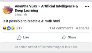 Artificial, Create A, and Html: Anantha Vijay Artificial Intelligence &.  Deep Learning  3 hrs  is it possible to create a Al with html  114 comments 4 shares  SK  Like  Share  An admin turned off commenting for this post. ???