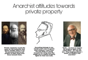 "Anarchist attitudes towards private property.: Anarchist attitudes towards  private property  Everything belongs to me,  morals aren't real, I'm gonna  steal whatever I want Imao.  You just think I'm wrong  because the ruling class has  taught you to respect property  rights for their own ends.  ""Dude... we have to respect  the property rights of the  ruling elites... it's only fair,  bro... stop laughing please. I  swear I'm totally a real  anarchist.""  Private ""property"" is just the  name for the institution that  allows wealthy elites to tax  the personal property and  product of labor away from  those beneath them. Anarchist attitudes towards private property."
