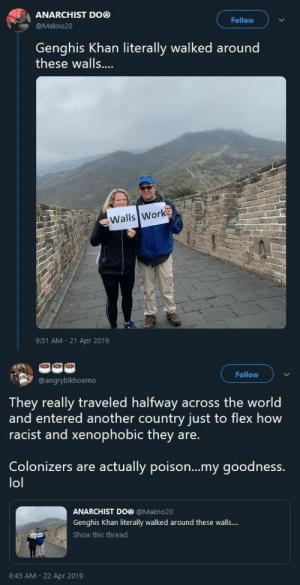 "amoisthobo: dontwantthenextcommanderiwantyou:  n0torious-th0ughts:  blackqueerblog: Who travels to spread this bullshit? They should not get to see other countries and cultures  I fixed it  also…   Okay they're clearly racist and dumb but can anyone appreciate the irony of them traveling to another country and posting a message that basically says ""don't let people come to our country"" were in the worst possible timeline : ANARCHIST DOⓝ  @Makno20  Follow  Genghis Khan literally walked around  these walls....  Walls Work  9:51 AM 21 Apr 2019   Follow  @angryblkhoemo  They really traveled halfway across the world  and entered another country just to flex how  racist and xenophobic they are.  Colonizers are actually poison...my goodness.  lol  ANARCHIST DO® @Makno20  Genghis Khan literally walked around these walls..  Show this thread  8:45 AM 22 Apr 2019 amoisthobo: dontwantthenextcommanderiwantyou:  n0torious-th0ughts:  blackqueerblog: Who travels to spread this bullshit? They should not get to see other countries and cultures  I fixed it  also…   Okay they're clearly racist and dumb but can anyone appreciate the irony of them traveling to another country and posting a message that basically says ""don't let people come to our country"" were in the worst possible timeline"