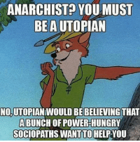 ANARCHIST YOU MUST  BE AUTO  NOUTOPIANIWOULD BE BELIEVING THAT  A BUNCH OF POWER-HUNGRY  SOCIOPATHS WANTTOHELPYOU The tale of robinhood is not one of a man robbing the 1%... but a tale of a man recapturing the stolen money by the government... Hey @conservativepublic this one is for you buddy