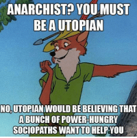 ANARCHIST YOU MUST  BEAUTOPIAN  NOUTOPIANIWOULD BEBELIEVINGTHAT  ABUNCHOFPOWER-HUNGRY  SOCIOPATHS WANT TO HELP VOU
