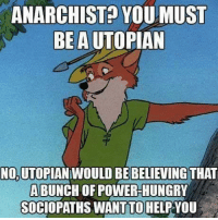 ANARCHIST? YOUMUST  BE A UTOPIAN  NO.UTOPIAN WOULD BE BELIEVING THAT  ABUNCH OF POWERHUNGRY  SOCIOPATHS WANTHELPYOU  TO