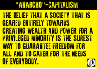 "A society that is entirely geared towards serving the needs of the ruling class is surely one in which the needs of everybody will be met and in which everybody will be free, right? [Tom Joad]: ""ANARCHO""-CAPITALISM  THE BELIEF THAT A SOCIETY THAT IS  GEARED ENTIRELY TOWARUS  CREATING WEALIH AND POWER FOR A  PRIVILEGED MINORITY IS THE SUREST  WAY TO GUARANTEE FREEDOM FOR  ALL AND TO CATER FOR THE NEEDS  OF EVERYBODY. A society that is entirely geared towards serving the needs of the ruling class is surely one in which the needs of everybody will be met and in which everybody will be free, right? [Tom Joad]"