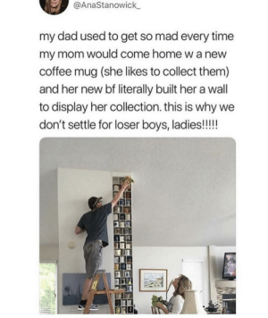He's a keeper.: @AnaStanowick  my dad used to get so mad every time  my mom would come home w a new  coffee mug (she likes to collect them)  and her new bf literally built her a wall  display her collection. this is why we  don't settle for loser boys, ladies!!!! He's a keeper.