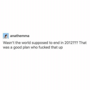 me irl: anathemma  Wasn't the world supposed to end in 2012??? That  was a good plan who fucked that up me irl