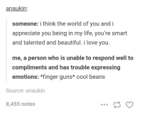Beautiful, Guns, and Life: anaukin  someone: i think the world of you and i  appreciate you being in my life, you're smart  and talented and beautiful. i love you.  me, a person who is unable to respond well to  compliments and has trouble expressing  emotions: *finger guns* cool beans  Source: anaukin  8,455 notes meirl