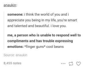 meirl: anaukin  someone: i think the world of you and i  appreciate you being in my life, you're smart  and talented and beautiful. i love you.  me, a person who is unable to respond well to  compliments and has trouble expressing  emotions: *finger guns* cool beans  Source: anaukin  8,455 notes meirl