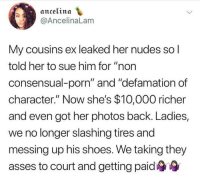 "Emoji, Lawyer, and Lol: ancelina  @AncelinaLam  My cousins ex leaked her nudes so l  told her to sue him for ""non  consensual-porn"" and ""defamation of  character."" Now she's $10,000 richer  and even got her photos back. Ladies,  we no longer slashing tires and  messing up his shoes. We taking they  asses to court and getting paid ifuckwiththerainbows: wheresmywig:  supersavagephil:   highsocietybarbiedoll: I'll represent you in court :)  Isn't it consensual when she gave him the photos when they were together 🔚   From a lawyer: ""The photos were consensual. But she did not consent to distribution ""  He really thought he did something with that comment and his lil stank emoji at the end lol"