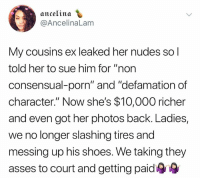 "Memes, Nudes, and Shoes: ancelina  @AncelinaLam  My cousins ex leaked her nudes sol  told her to sue him for ""non  consensual-porn"" and ""defamation of  character."" Now she's $10,000 richer  and even got her photos back. Ladies  we no longer slashing tires and  messing up his shoes. We taking they  asses to court and getting paid"