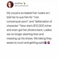 "Dumb, Nudes, and Shoes: anceltna  @AncelinaLam  My cousins ex leaked her nudes so l  told her to sue him for ""non  consensual-porn"" and ""defamation of  character."" Now she's $10,000 richer  and even got her photos back. Ladies  we no longer slashing tires and  messing up his shoes. We taking they  asses to court and getting paid use the dumb fuckery of the men that do things like this to get that cash ladies"