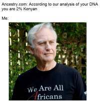 "Dank, Meme, and Memes: Ancestry.com: According to our analysis of your DNA  you are 2% Kenyan  Me:  id  We Are All  fricans <p>Dont let your memes be genes via /r/dank_meme <a href=""http://ift.tt/2h0AGcN"">http://ift.tt/2h0AGcN</a></p>"