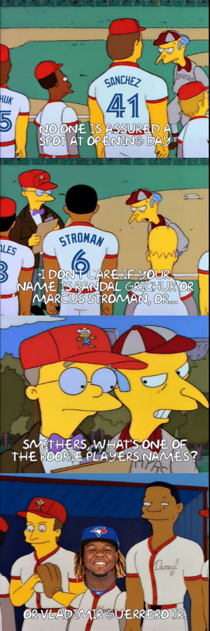 Baseball, Blue, and Toronto: ANCHE  41  HUK  O ONE IS ASSURED A  SPOT AT OPENING DAY  STROMAN  ALES  I DON TCARE IFYOUR  NAME IS RANDAL GRICHUK OR  MARCUS STROMAN, OR  SMITHERS WHATSONE OF  THEROOKTE PLAVERS NAMES?  are  OR VLADIMIRGUERRERO JR Posted this on the Toronto Blue Jays sub, but figured I would post here too in case there are any baseball fans