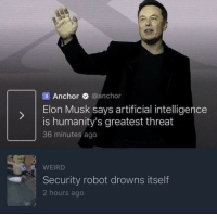 Weird, Indeed, and Artificial: Anchor @anchor  ) Elon Musk says artificial intelligence  is humanity's greatest threat  36 minutes ago  WEIRD  Security robot drowns itself  2 hours ago A great threat indeed
