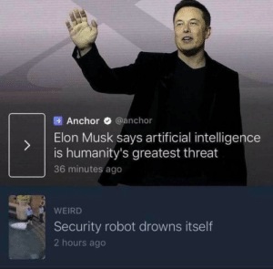 Weird, Artificial, and Elon Musk: Anchor @anchor  Elon Musk says artificial intelligence  is humanity's greatest threat  36 minutes ago  WEIRD  Security robot drowns itself  2 hours ago Big yikes from me dog (x-post from Juxta position)