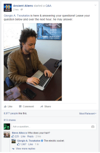 Ancient Aliens: Ancient Aliens started a Q&A  2 hrs-  HISTORY  Giorgio A. Tsoukalos is here & answering your questions! Leave your  question below and over the next hour, he may answer  Like -Comment  8,977 people like this.  813 shares  Share  Most Relevant  Ask a question.  Steve Allocco Who does your hair?  225- Like Reply -2 hrs  Giorgio A. TsoukalosThe electric socket.  1.067 Like . 1 hr  View more replies