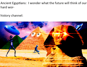 Poor Egyptians: Ancient Egyptians: I wonder what the future will think of our  hard wor-  history channel: Poor Egyptians