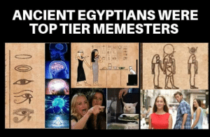 It do be line that: ANCIENT EGYPTIANS WERE  TOP TIER MEMESTERS  004你的  005 It do be line that
