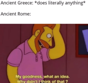 Funny, Greece, and Ancient: Ancient Greece: *does literally anything*  Ancient Rome:  My goodness, what an idea.  Why didn'tIthink of that ? The modern day human beings are being left out by ancient peeps
