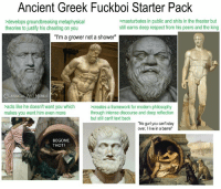 "Cheating, Respect, and Shower: Ancient Greek Fuckboi Starter Pack  >develops groundbreaking metaphysical  theories to justify his cheating on you  masturbates in public and shits in the theater but  still earns deep respect from his peers and the king  ""I'm a grower not a shower""  EMES  acts like he doesn't want you which  makes you want him even more  creates a framework for modern philosophy  through intense discourse and deep reflection  but still can't text back  No gurl you can't stay  over, I live in a barrel""  BEGONE  THOT!"