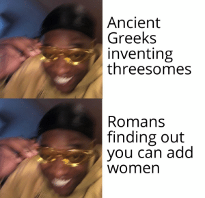 romans: |Ancient  Greeks  inventing  threesomes  Romans  finding out  you can add  women