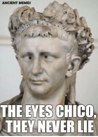 lie: ANCIENT MEMES  THE EYES CHICO.  THEY NEVER LIE