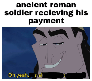 Yeah, History, and Ancient: ancient roman  soldier recieving his  payment  Oh yeah, s al That's a nice SALary you got there, Gaius!