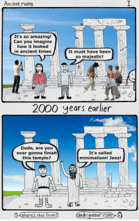 Dude, Ancient, and Amazing: Ancient ruins  It's so amazing!  Can you imagine  how it looked  in ancient times  It must have been  so majestic!  2000 years earlier  Dude, are you  ever gonna finish  this temple?  It's called  minimalism! Jeez!  じ<  ?)  (ar drigunnar.com  where S that trom Ancient ruins [OC]
