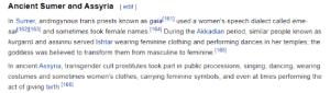 Clothes, Dancing, and Period: Ancient Sumer and Assyria [edit]  In Sumer, androgynous trans priests known as gala1611 used a women's-speech dialect called eme-  sa/1621163 and sometimes took female names. 164 During the Akkadian period, similar people known as  kurgarrū and assinnu served Ishtar wearing feminine clothing and performing dances in her temples; the  goddess was believed to transform them from masculine to feminine.165]  In ancient Assyria, transgender cult prostitutes took part in public processions, singing, dancing, wearing  costumes and sometimes women's clothes, carrying feminine symbols, and even at times performing the  act of giving birth.[166] ishtar says trans rights