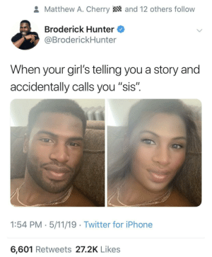 "Dank, Girls, and Iphone: and 12 others follow  Matthew A. Cherry  Broderick Hunter  @BroderickHunter  When your girl's telling you a story and  accidentally calls you ""sis""  1:54 PM - 5/11/19 Twitter for iPhone  6,601 Retweets 27.2K Likes Sometimes it just slips out. Sis and b!+€# are bordering gender neutral for me at this point. by mcook0088 MORE MEMES"