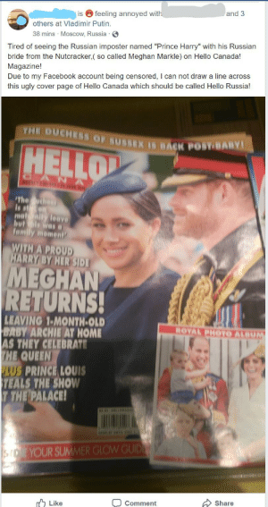 """Facebook, Family, and Hello: and 3  is feeling annoyed with  others at Vladimir Putin.  38 mins Moscow, Russia  Tired of seeing the Russian imposter named """"Prince Harry"""" with his Russian  bride from the Nutcracker,( so called Meghan Markle) on Hello Canada!  Magazine!  Due to my Facebook account being censored, I can not draw a line across  this ugly cover page of Hello Canada which should be called Hello Russia!  THE DUCHESS OF SUSSEX IS BACK POSY BABY  HELLO  WEENLY 6  The hes  is son  ma aity leave  butls was  family momen  WITH A PROUD  HARRY BY HER SID  MEGHAN  RETURNS!  LEAVING 1-MONTH-OLD  BABY ARCHIE AT HOME  AS THEY CELEBRATE  THE QUEEN  PLUS PRINCE LOUIS  TEALS THE SHOW  T THE PALACE!  ROYAL PHOTO ALBUM  EEHMARA  BISELAY UNTIULE  YOUR SUMMER GLOW GUID  s  Share  Like  Comment Woman believes Prince Harry is a Russian imposter"""