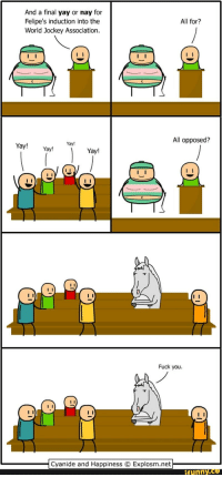 And a final yay or nay for  All for?  Felipe's induction into the  World Jockey Association.  All opposed?  Yayl  Yay  Yay  Yay!  Fuck you.  Cyanide and Happiness O Explosm.net  funny CO
