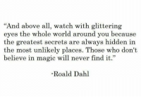 "Magic, Watch, and World: ""And above all, watch with glittering  eyes the whole world around you because  the greatest secrets are always hidden in  the most unlikely places. Those who don't  believe in magic will never find it.""  -Roald Dahl"
