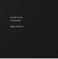 Being alone: And all I loved,  I loved alone.  Edgar Allan Poe
