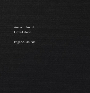 edgar: And all I loved  I loved alone.  Edgar Allan Poe
