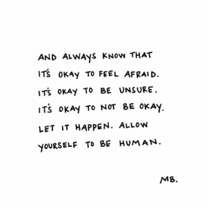 It Happening: AND ALWAyS KNow THAT  ITS OKAy TO FEEL AFRAI D.  ITS oKAy To BE UNSURE.  ITS oKAy TO NOT BE OKAY  LET IT HAPPEN. ALLow  YOURSELF TO BE HUMAN  MB.