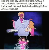 Cinderella , Memes, and Ever After: and and the Fairy Godmother said AZUCAR!  and Cinderella became the Most Beautiful  Latina in all the land. And she lived Happily Ever  After.... The End!