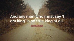 """Martin, True, and Tumblr: And any man who must say  am king is no true king at all.  George R.R. Martin great-quotes:  """"And any man who must say 'I am king' is no true king at all."""" - George R.R. Martin [3480x2160]MORE COOL QUOTES!"""