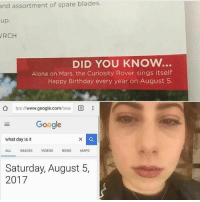 Being Alone, Birthday, and Google: and assortment of spare blades.  up.  RCH  DID YOU KNOW.  Alone on Mars, the Curiosity Rover sings itself  Happy Birthday every year on August 5  公  tps://www.google.com/sea!  国  Google  what day is it  ALL IMAGES VIDEOS NEWS MAPS  Saturday, August 5,  2017 Happy birthday Curiosity 😭❤️ ~cosmic latte