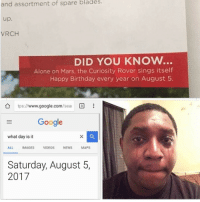 Being Alone, Birthday, and Google: and assortment of spare blades.  up.  VRCH  DID YOU KNOw.  Alone on Mars, the Curiosity Rover sings itself  Happy Birthday every year on August 5  ǜ tps://wwww.google.com/seal ®  Google  what day is it  ALL IMAGES VIDEOS NEWSMAPS  Saturday, August 5,  2017 Hang in there buddy