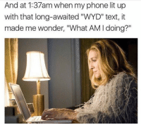 "Lit, Phone, and Wyd: And at 1:37am when my phone lit up  with that long-awaited ""WYD"" text, it  made me wonder, ""What AM I doing?"""