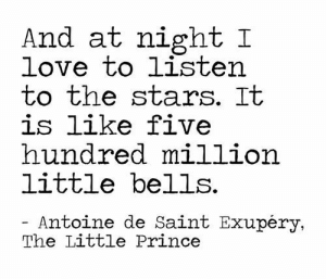 bells: And at night I  love to listen  to the stars. It  is like five  hundred million  little bells  Antoine de Saint Exupéry,  The Little Prince