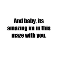 http://iglovequotes.net/: And baby, its  amazing im in thiS  maze with you. http://iglovequotes.net/