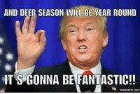Yesss!!! I could hear him saying this lol: AND DEER SEASON WILL BE YEAR ROUND  ITS GONNA BE FANTASTIC!!  mematic net Yesss!!! I could hear him saying this lol