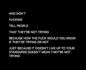 Fucking, Fuck, and Good: AND DON'T  FUCKING  TELL PEOPLE  THAT THEY'RE NOT TRYING  BECAUSE HOW THE FUCK WOULD YOU KNOW  IF THEY'RE TRYING OR NOT  JUST BECAUSE IT DOESN'T LIVE UP TO YOUR  STANDARDS DOESN'T MEAN THEY'RE NOT  TRYING Don't ever let anyone tell you that you're not trying or aren't good enough [image]