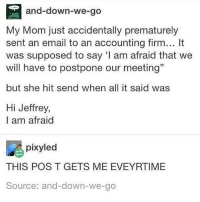 "Memes, Ramen, and Cholesterol: and-down-we-go  My Mom just accidentally prematurely  sent an email to an accounting firm... It  was supposed to say l am afraid that we  will have to postpone our meeting""  but she hit send when all it said was  Hi Jeffrey,  I am afraid  pixyled  THIS POS T GETS ME EVEYRTIME  Source: and-down-we-go I wish ramen had less cholesterol"