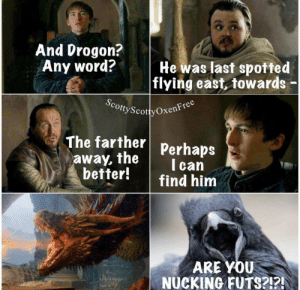 Instagram gold: And Drogon?  Any word?  He was last spotted  |flying east, towards  ScottyScotty OxenFree  The farther Perhaps  away, the  better!  I can  find him  ARE YOU  NUCKING FUTS?!?! Instagram gold